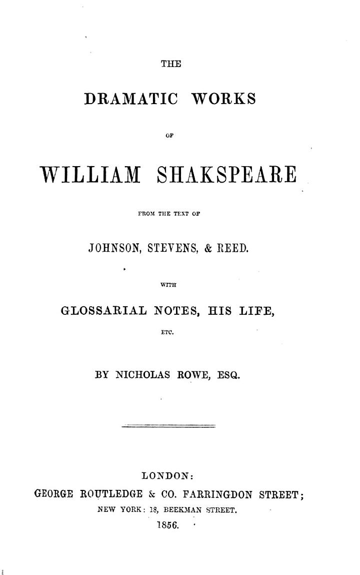 The dramatic works of William Shakspere, from the text of Johnson, Stevens [sic] & Reed, with glossarial notes, his life, etc. by N. Rowe