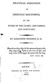 Practical Godliness: In Thirteen Discourses on the Duties of the Closet, and Family, and Sanctuary