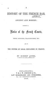 A History of the French Bar: Ancient and Modern; Comprising a Notice of the French Courts, Their Officers, Practitioners Etc., and of the System of Legal Education in France