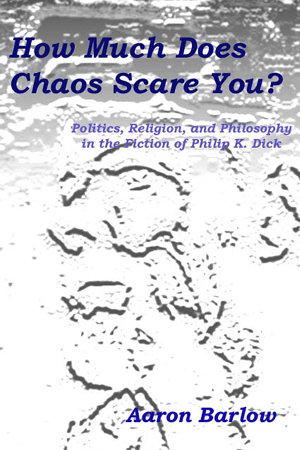How Much Does Chaos Scare You   Politics  Religion  and Philosophy in the Fiction of Philip K  Dick PDF