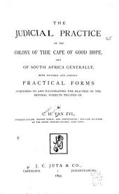The Judicial Practice of the Colony of the Cape of Good Hope: And of South Africa Generally ; with Suitable and Copious Practical Forms Subjoined to and Illustrating the Practice of the Several Subjects Treated of