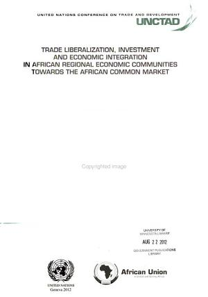 Trade Liberalization  Investment and Economic Integration in African Regional Economic Communities Towards the African Common Market PDF