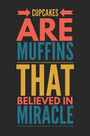 Cupcakes Are Muffins That Believed in Miracle: Funny Novelty Gift Notebook: Motivational and Inspirational Lined Journal to Write in