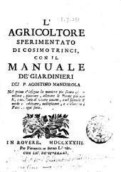 L'agricoltore sperimentato di Cosimo Trinci, con il manuale de' giardinieri del P. Agostino Mandirola nel primo c'insegna la maniera piu sicura di conoscere, piantare, allevare le piante piu utili, e necessarie al vivere umano, e nel secondo il modo di coltivare, moltiplicare, e conservare i fiori di ogni sorte