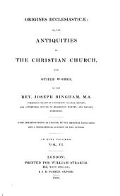 Origines ecclesiasticae: or, The antiquities of the Christian church and other works ... with the quotations at length, in the original languages, and a biographical account of the author, Volume 6