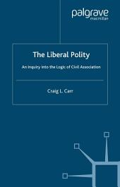 The Liberal Polity: An Inquiry into the Logic of Civil Association