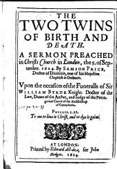 The Two Twins of Birth and Death. A Sermon [on Eccles. Iii. 2] ... Upon the Occasion of the Funeralls of Sir W. Byrde
