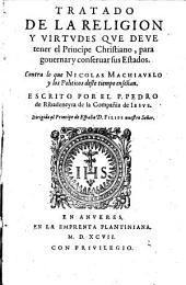Tratado de la religion y virtudes que deve tener el principe christiano, para governar y conservar sus estados, contra lo que Nicolas Machiavelo y los politicos deste tiempo eseñan