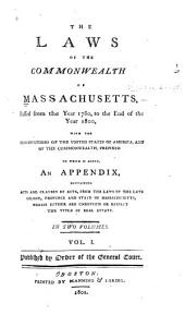 The Laws of the Commonwealth of Massachusetts, Passed from the Year 1780, to the End of the Year 1800, with the Constitutions of the United States of America, and of the Commonwealth, Prefixed: To which is Added, an Appendix, Containing Acts and Clauses of Acts, from the Laws of the Late Colony, Province and State of Massachusetts, which Either are Unrevised Or Respect the Title of Real Estate ...