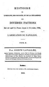 Histoire de l'origine, des progrès et de la décadence des diverses factions qui ont agité la France depuis le 14 juillet, 1789, jusqu'à l'abdication de Napoléon ...