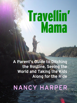 Travellin  Mama  A Parent s Guide to Ditching the Routine  Seeing the World  and Taking the Kids Along for the Ride