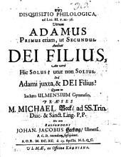 Disquisitio philol. ad Luc. III. v. 22 - 38. Utrum Adamus primus etiam, ut secundus, audiat Dei filius, an vero hic solus? utut non solius, sed Adami iuxta, & Dei filius?