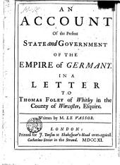 An Account of the Present State and Government of the Empire of Germany in a Letter Tot Thomas Foley of Whitley in the Country of Worcester