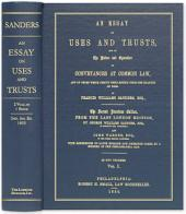 An Essay on Uses and Trusts, and on the Nature and Operation of Conveyances at Common Law, and of Those Which Derive Their Effect from the Statute of Uses: With References to Later English and American Cases, by a Member of the Philadelphia Bar