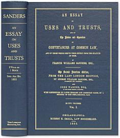 An Essay On Uses And Trusts  And On The Nature And Operation Of Conveyances At Common Law  And Of Those Which Derive Their Effect From The Statute Of Uses