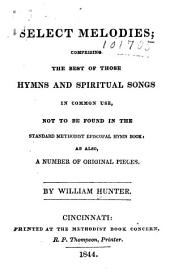Select Melodies: Comprising the Best of Those Hymns and Spiritual Songs in Common Use, Not to be Found in the Standard Methodist Episcopal Hymn Book: as Also, a Number of Original Pieces