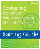 Training Guide Configuring Advanced Windows Server 2012 R2 Services (MCSA): MCSA 70-412