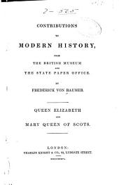 Contributions to Modern History from the British Museum and the State Paper Office: Queen Elizabeth and Mary Queen of Scots
