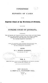 Reports of Cases in the Superior Court of the Territory of Orleans, and in the Supreme Court of Louisiana: Containing the Decisions of Those Courts from the Autumn Term, 1809, to the March Term, 1830, and which Were Embraced in the Twenty Volumes of Fr. Xavier Martin's Reports: with Notes of Louisiana Cases, Wherein the Doctrines are Affirmed, Contradicted, Or Extended, and of the Subsequent Legislation, Volume 1
