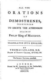 All the Orations of Demosthenes, Pronounced to Excite the Athenians Against Philip King of Macedon: Translated Into English; by Thomas Leland, ...