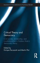 Critical Theory and Democracy: Civil Society, Dictatorship, and Constitutionalism in Andrew Arato's Democratic Theory