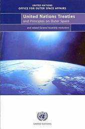 United Nations Treaties and Principles on Outer Space: Text of Treaties and Principles Governing the Activities of States in the Exploration and Use of Outer Space and Related Resolutions Adopted by the General Assembly
