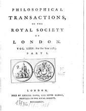 Philosophical Transactions of the Royal Society of London: Giving Some Accounts of the Present Undertakings, Studies, and Labours, of the Ingenious, in Many Considerable Parts of the World, Volume 75