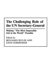 "The Challenging Role of the UN Secretary-General: Making ""the Most Impossible Job in the World"" Possible"