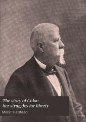 The Story of Cuba: Her Struggles for Liberty; the Causes, Crisis and Destiny of the Pearl of the Antilles