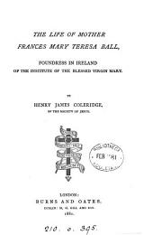 The Life of Mother Frances Mary Teresa Ball: Foundress in Ireland of the Institute of the Blessed Virgin Mary