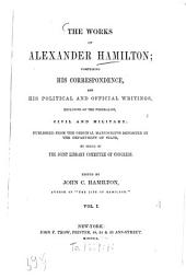 The works of Alexander Hamilton; compris. his corresp. and his polit. and official writings, excl. of the federalist, civil and military. Ed. by John C. Hamilton: Volume 1
