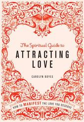 The Spiritual Guide to Attracting Love: How to Manifest the Love You Deserve