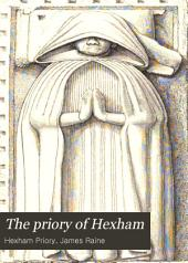 The Priory of Hexham: Prior Richard's history of the church of Hexham; 2. Prior Richard's account of King Stephen and the Battle of the standard; 3. Prior John's continuation of the chronicle of Simeon; 4. Aelred, abbat of Rievaux, on the saints of the church of Hexham; 5. Anecdota quaedam haugustaldensia; Appendix