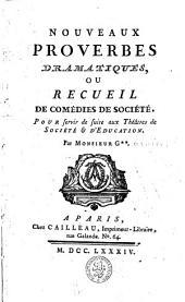 Nouveaux proverbes dramatiques; ou, Recueil de comédies de société: pour servir de suite aux Théâtres de société & d'education