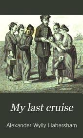 My Last Cruise: Or, where We Went and what We Saw: Being an Account of Visits to the Malay and Loo-Choo Islands, the Coasts of China, Formosa, Japan, Kamtschatka, Siberia, and the Mouth of the Amoor River