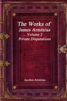 The Works of Jacobus Arminius Volume 2   Private Disputations PDF