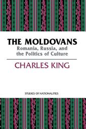 The Moldovans: Romania, Russia, and the Politics of Culture