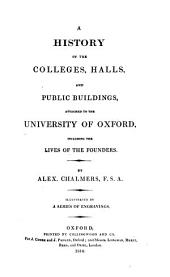 A History of the Colleges, Halls, and Public Buildings, Attached to the University of Oxford: Including the Lives of the Founders