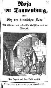 Rosa von Tannenburg, oder: Sieg der kindlichen Liebe: eine rührende und erbauliche Geschichte aus der Ritterzeit : der Jugend und dem Volke erzählt