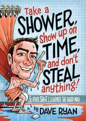 Take a Shower, Show Up On Time, and Don't Steal Anything: And Other Sh*t I Learned the Hard Way