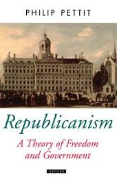 Republicanism : A Theory of Freedom and Government: A Theory of Freedom and Government