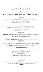The Chronicles of Enguerrand de Monstrelet;: Containing an Account of the Cruel Civil Wars Between the Houses of Orleans and Burgundy; of the Possession of Paris and Normandy by the English; Their Expulsion Thence; and of Other Memorable Events that Happened in the Kingdom of France, as Well as in Other Countries. A History of Fair Example, and of Great Profit to the French, Beginning at the Year MCCCC. where that of Sir John Froissart Finishes, and Ending at the Year MCCCCLXVII. and Continued by Others to the Year MDXVI.