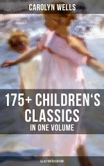 CAROLYN WELLS: 175+ Children's Classics in One Volume (Illustrated Edition)