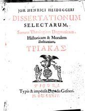 Joh. Henrici Heideggeri Dissertationum selectarum sacram theologiam dogmaticam, historicam, moralem illustrantium triakas: Volume 1