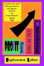 Profit From Unlimited Thinking: Learn how to use the creative powers of your mind to transform your life