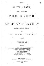 The South alone, should govern the South: And African slavery should be controlled by those only, who are friendly to it