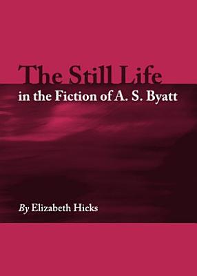 The Still Life in the Fiction of A  S  Byatt