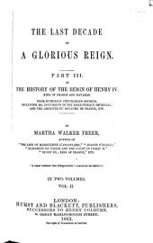 History of the Reign of Henry IV. King of France and Navarre: From Numerous Unpublished Sources, Including Ms. Documents in the Bibliothèque Impériale and the Archives Du Royaume de France, Etc. ¬Part ¬III, ¬Vol. ¬II ¬The last decade of a glorious reign, Volume 3, Issue 2