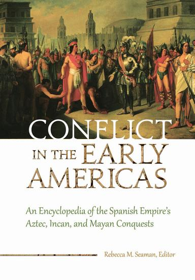 Conflict in the Early Americas  An Encyclopedia of the Spanish Empire s Aztec  Incan  and Mayan Conquests PDF