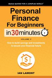 Personal Finance For Beginners In 30 Minutes, Vol. 2: How to build savings and investments to secure your future financial health